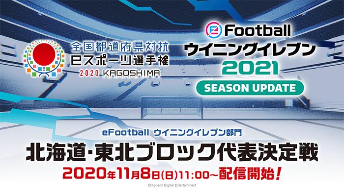 全国都道府県対抗eスポーツ選手権 2020 KAGOSHIMA eFootball ウイニングイレブン部門 北海道・東北ブロック代表決定戦 2020年11月8日(日)配信!
