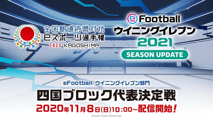 全国都道府県対抗eスポーツ選手権 2020 KAGOSHIMA eFootball ウイニングイレブン部門 四国ブロック代表決定戦 2020年11月8日(日)配信!